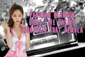Panduan Bermain Game Live Casino Indonesia Buat Pemula